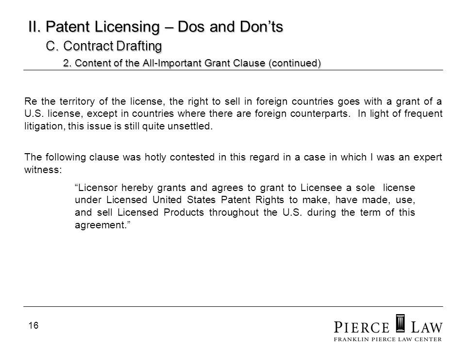 16 II. Patent Licensing – Dos and Donts C. Contract Drafting 2. Content of the All-Important Grant Clause (continued) Re the territory of the license,