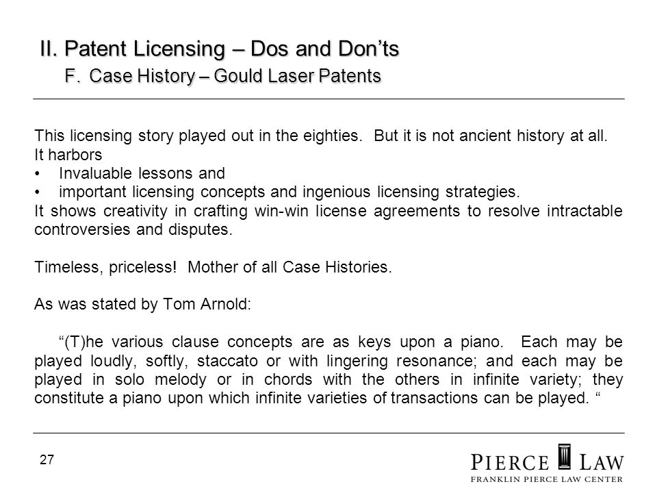 27 II. Patent Licensing – Dos and Donts F. Case History – Gould Laser Patents This licensing story played out in the eighties. But it is not ancient h
