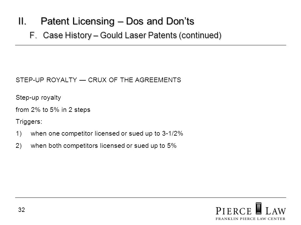 32 II. Patent Licensing – Dos and Donts F. Case History – Gould Laser Patents (continued) STEP-UP ROYALTY CRUX OF THE AGREEMENTS Step-up royalty from