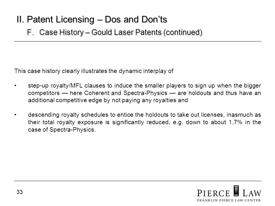 33 II. Patent Licensing – Dos and Donts F. Case History – Gould Laser Patents (continued) This case history clearly illustrates the dynamic interplay
