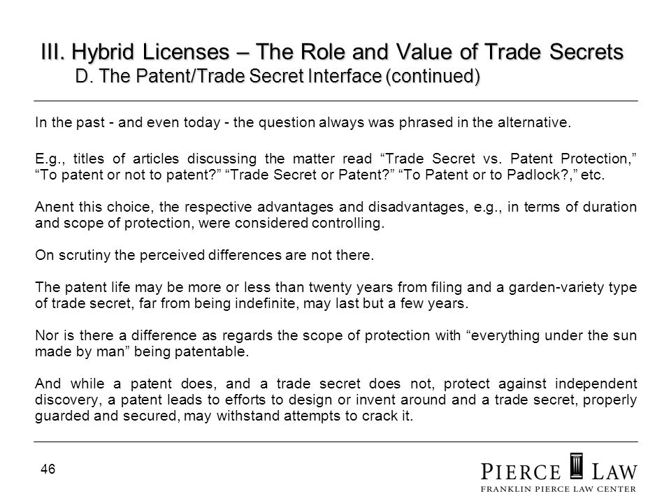 46 III. Hybrid Licenses – The Role and Value of Trade Secrets D. The Patent/Trade Secret Interface (continued) In the past - and even today - the ques