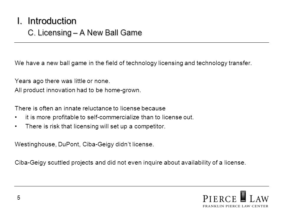 5 I. Introduction C. Licensing – A New Ball Game We have a new ball game in the field of technology licensing and technology transfer. Years ago there