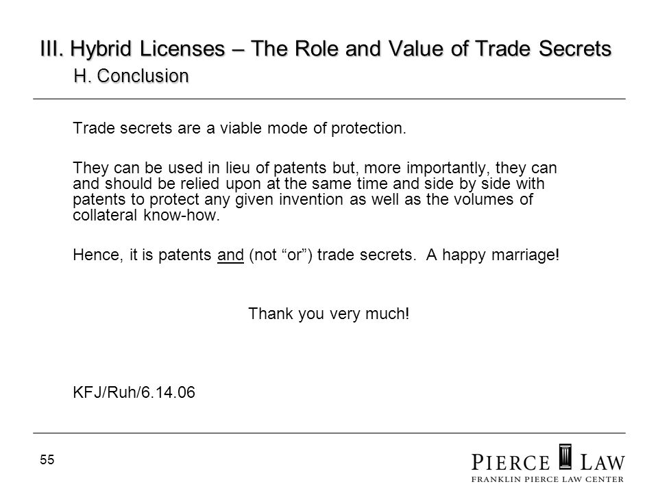 55 III. Hybrid Licenses – The Role and Value of Trade Secrets H. Conclusion Trade secrets are a viable mode of protection. They can be used in lieu of