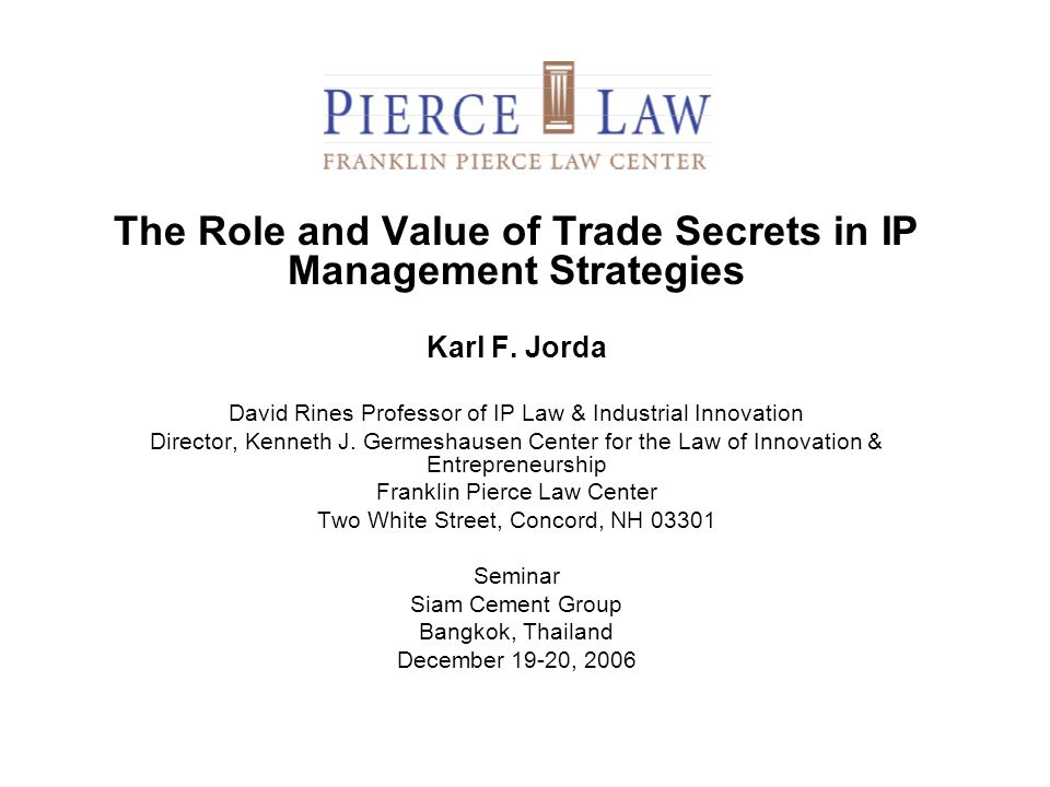 The Role and Value of Trade Secrets in IP Management Strategies Karl F. Jorda David Rines Professor of IP Law & Industrial Innovation Director, Kennet