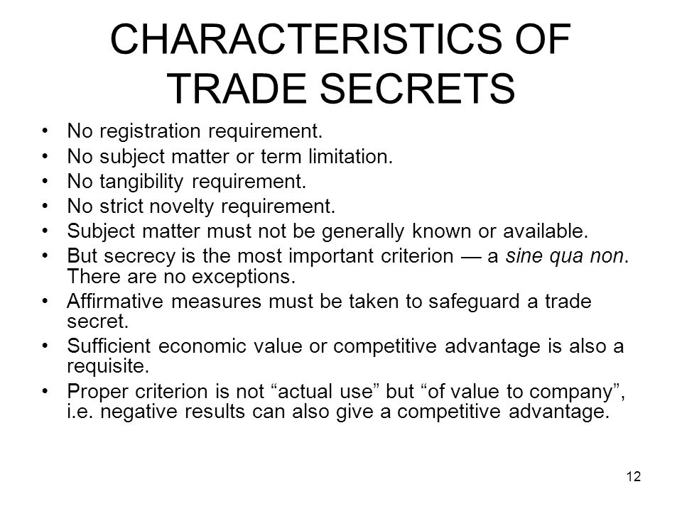 12 CHARACTERISTICS OF TRADE SECRETS No registration requirement. No subject matter or term limitation. No tangibility requirement. No strict novelty r