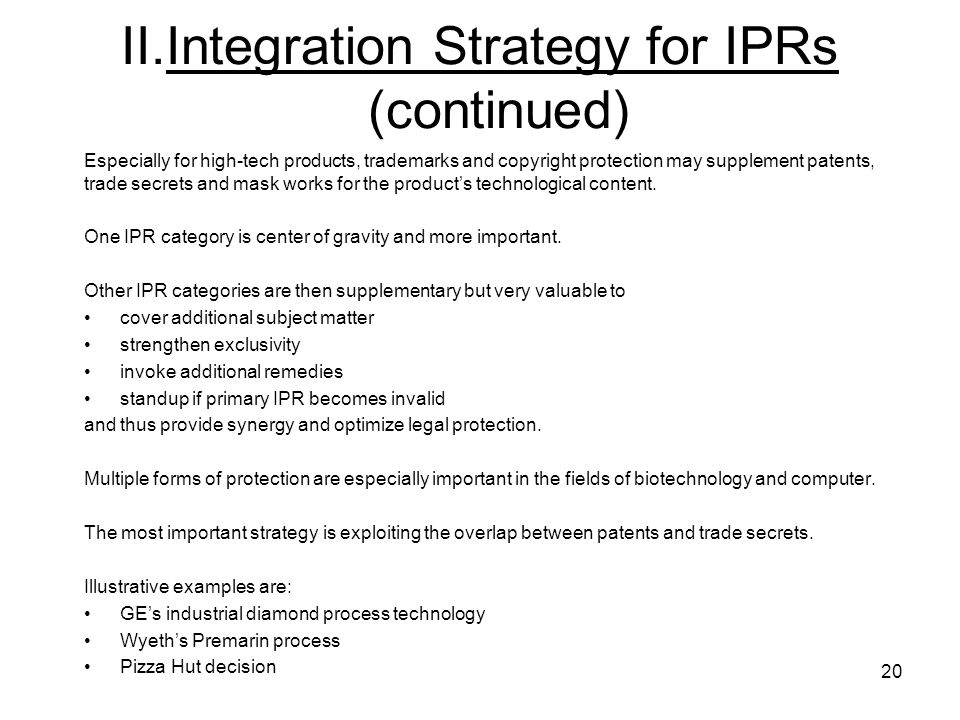 20 II.Integration Strategy for IPRs (continued) Especially for high-tech products, trademarks and copyright protection may supplement patents, trade s
