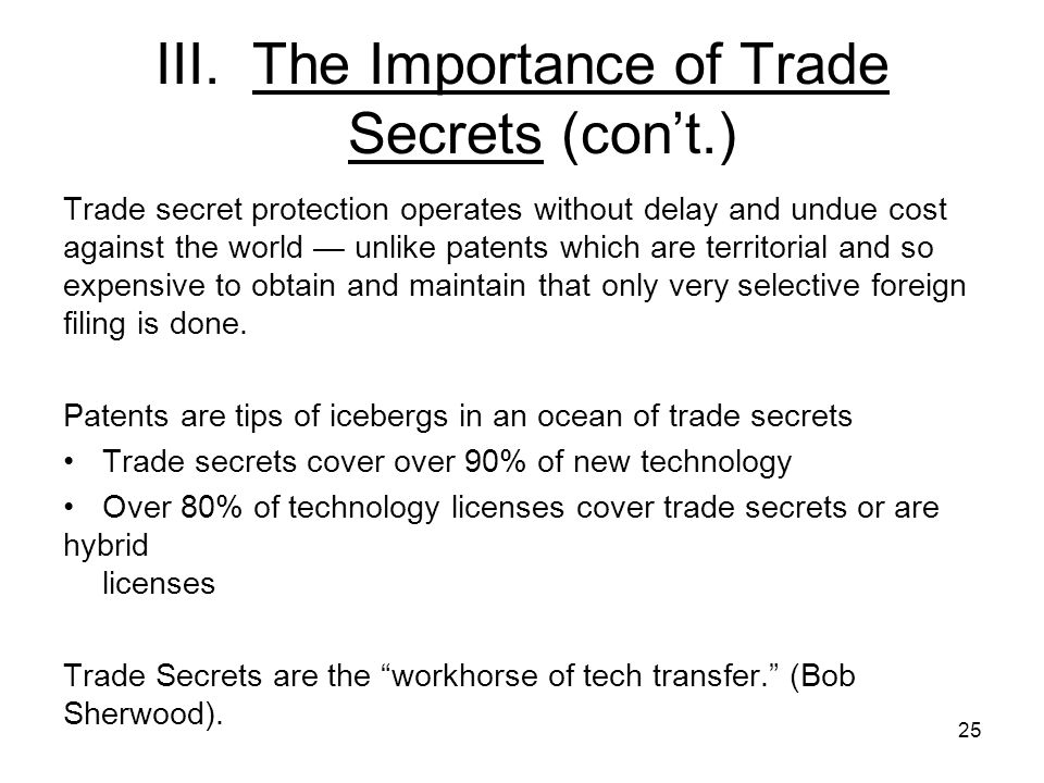 25 III. The Importance of Trade Secrets (cont.) Trade secret protection operates without delay and undue cost against the world unlike patents which a