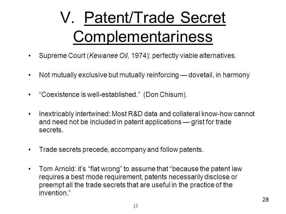 28 V. Patent/Trade Secret Complementariness Supreme Court (Kewanee Oil, 1974): perfectly viable alternatives. Not mutually exclusive but mutually rein