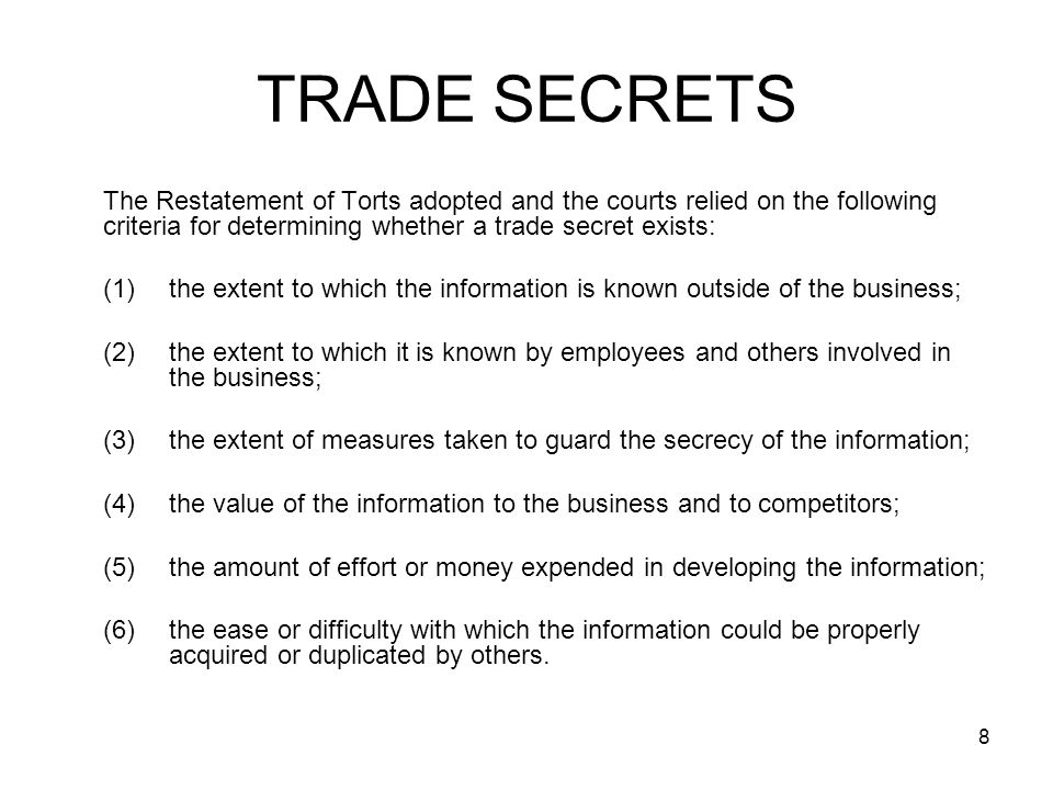 8 TRADE SECRETS The Restatement of Torts adopted and the courts relied on the following criteria for determining whether a trade secret exists: (1)the