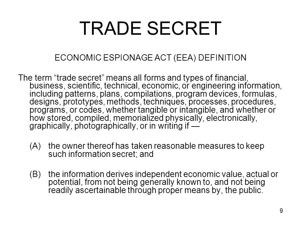 9 TRADE SECRET ECONOMIC ESPIONAGE ACT (EEA) DEFINITION The term trade secret means all forms and types of financial, business, scientific, technical,
