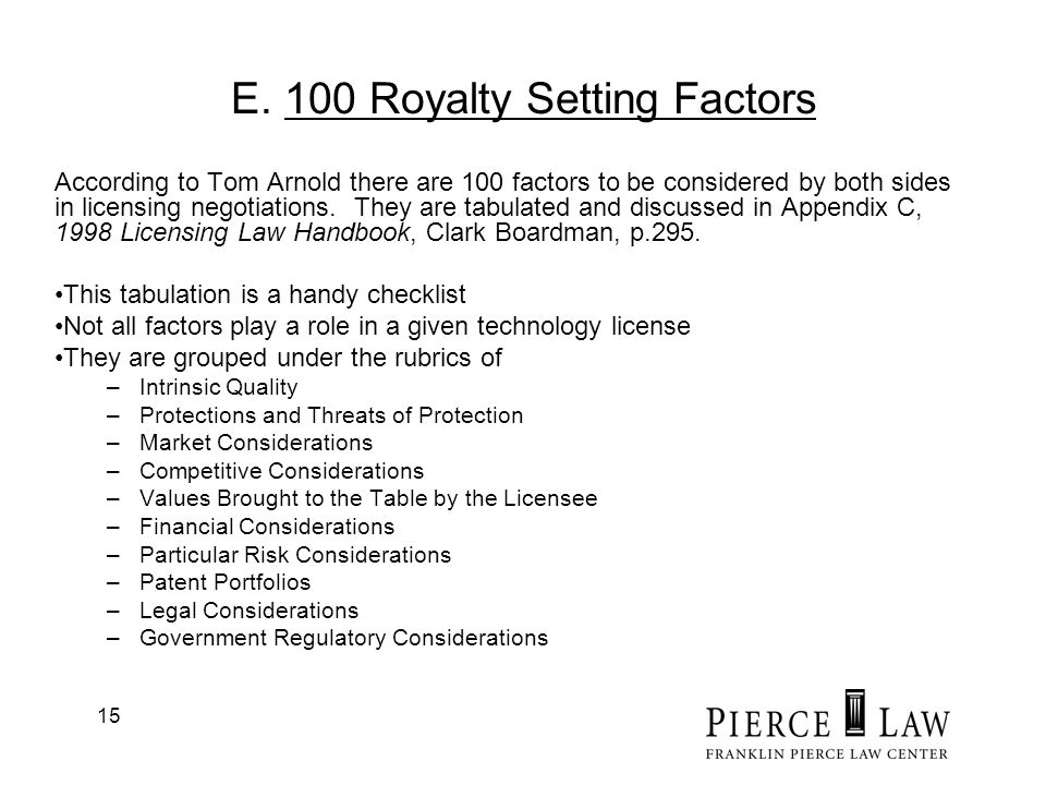 15 E. 100 Royalty Setting Factors According to Tom Arnold there are 100 factors to be considered by both sides in licensing negotiations. They are tab