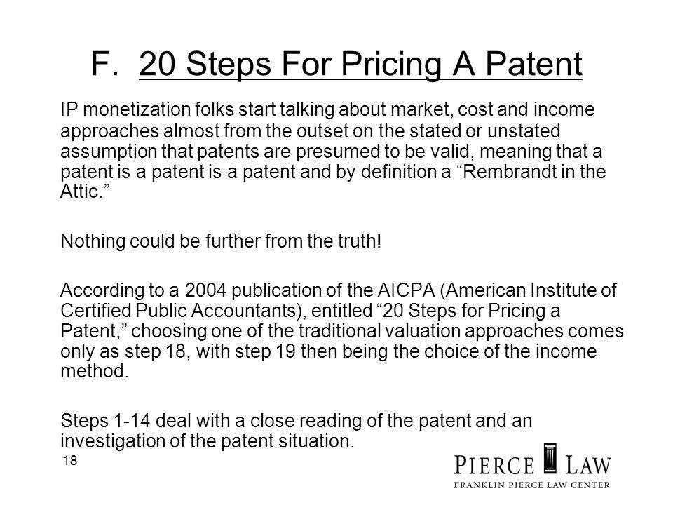 18 F. 20 Steps For Pricing A Patent IP monetization folks start talking about market, cost and income approaches almost from the outset on the stated