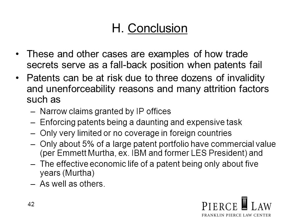 42 H. Conclusion These and other cases are examples of how trade secrets serve as a fall-back position when patents fail Patents can be at risk due to