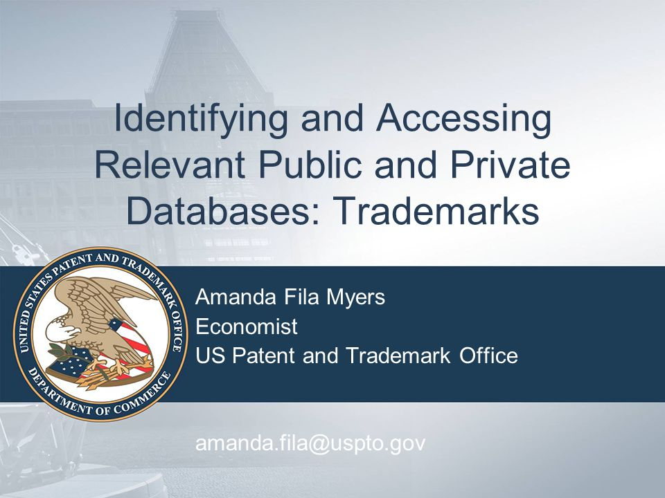 Identifying and Accessing Relevant Public and Private Databases: Trademarks Amanda Fila Myers Economist US Patent and Trademark Office amanda.fila@usp