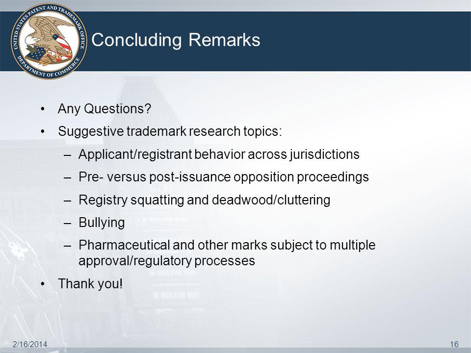 Concluding Remarks 2/16/201416 Any Questions? Suggestive trademark research topics: –Applicant/registrant behavior across jurisdictions –Pre- versus p