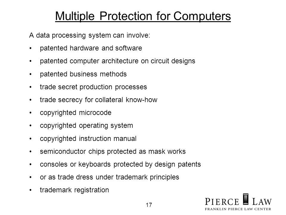 17 Multiple Protection for Computers A data processing system can involve: patented hardware and software patented computer architecture on circuit designs patented business methods trade secret production processes trade secrecy for collateral know-how copyrighted microcode copyrighted operating system copyrighted instruction manual semiconductor chips protected as mask works consoles or keyboards protected by design patents or as trade dress under trademark principles trademark registration