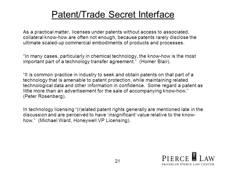 21 Patent/Trade Secret Interface As a practical matter, licenses under patents without access to associated, collateral know-how are often not enough, because patents rarely disclose the ultimate scaled-up commercial embodiments of products and processes.