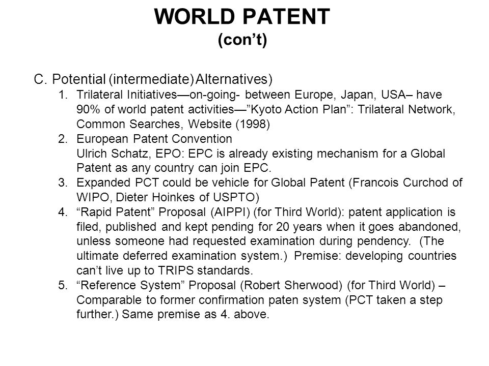 WORLD PATENT (cont) C.Potential (intermediate) Alternatives) 1.Trilateral Initiativeson-going- between Europe, Japan, USA– have 90% of world patent ac
