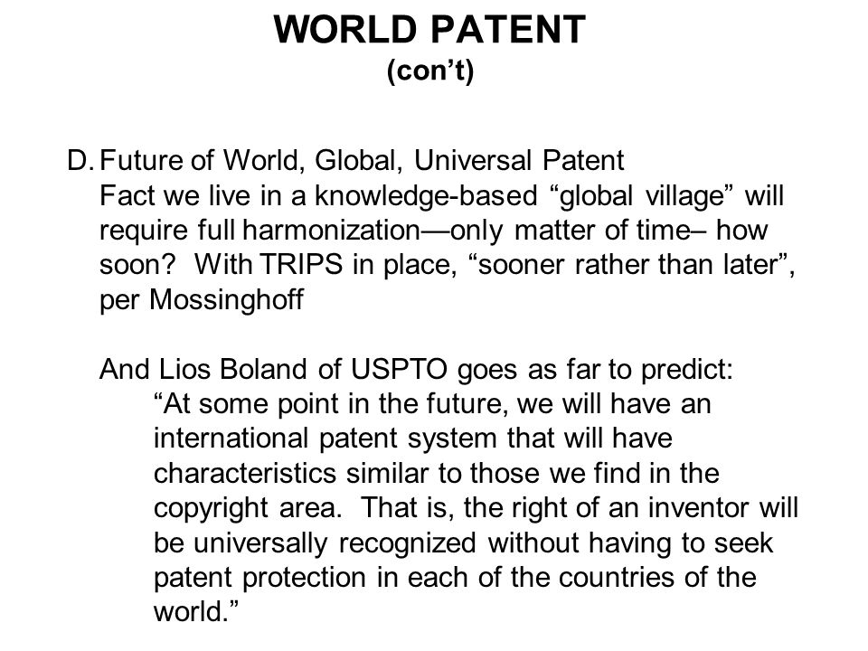 WORLD PATENT (cont) D.Future of World, Global, Universal Patent Fact we live in a knowledge-based global village will require full harmonizationonly matter of time– how soon.