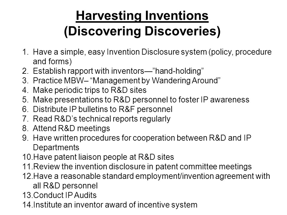Harvesting Inventions (Discovering Discoveries) 1.Have a simple, easy Invention Disclosure system (policy, procedure and forms) 2.Establish rapport wi