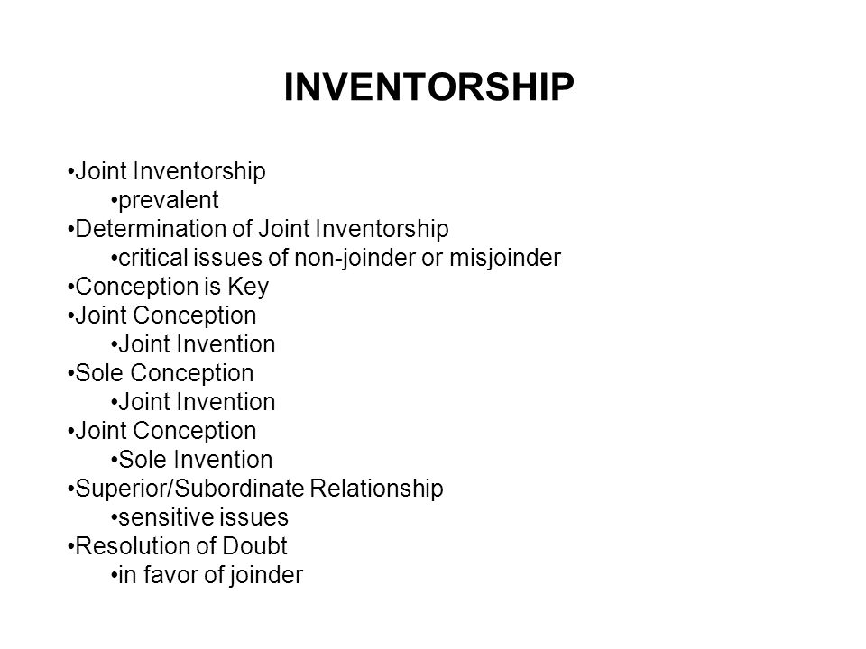 INVENTORSHIP Joint Inventorship prevalent Determination of Joint Inventorship critical issues of non-joinder or misjoinder Conception is Key Joint Conception Joint Invention Sole Conception Joint Invention Joint Conception Sole Invention Superior/Subordinate Relationship sensitive issues Resolution of Doubt in favor of joinder