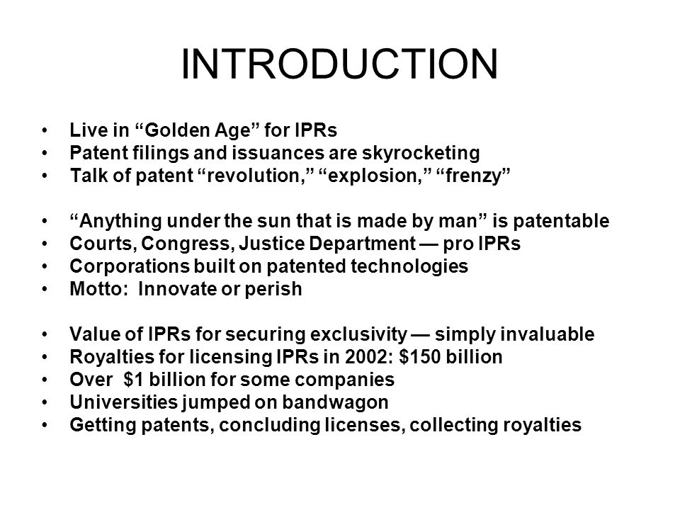 INTRODUCTION Live in Golden Age for IPRs Patent filings and issuances are skyrocketing Talk of patent revolution, explosion, frenzy Anything under the sun that is made by man is patentable Courts, Congress, Justice Department pro IPRs Corporations built on patented technologies Motto: Innovate or perish Value of IPRs for securing exclusivity simply invaluable Royalties for licensing IPRs in 2002: $150 billion Over $1 billion for some companies Universities jumped on bandwagon Getting patents, concluding licenses, collecting royalties