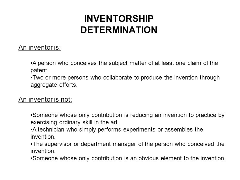 INVENTORSHIP DETERMINATION An inventor is: A person who conceives the subject matter of at least one claim of the patent.