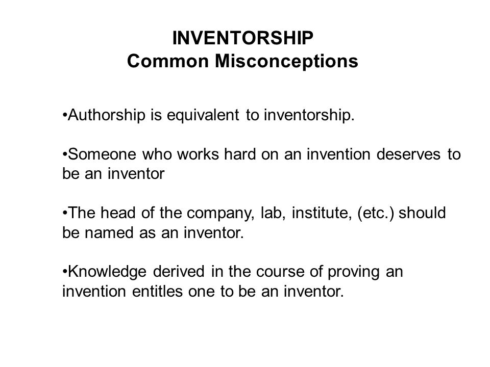 INVENTORSHIP Common Misconceptions Authorship is equivalent to inventorship. Someone who works hard on an invention deserves to be an inventor The hea