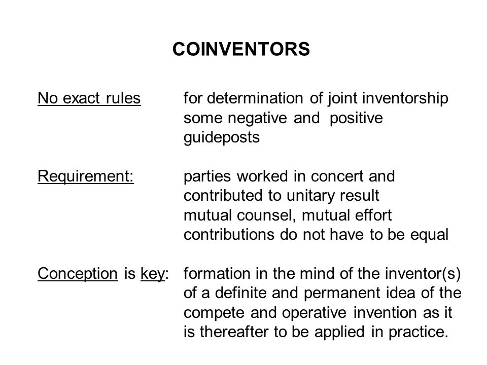 COINVENTORS No exact rulesfor determination of joint inventorship some negative and positive guideposts Requirement:parties worked in concert and cont