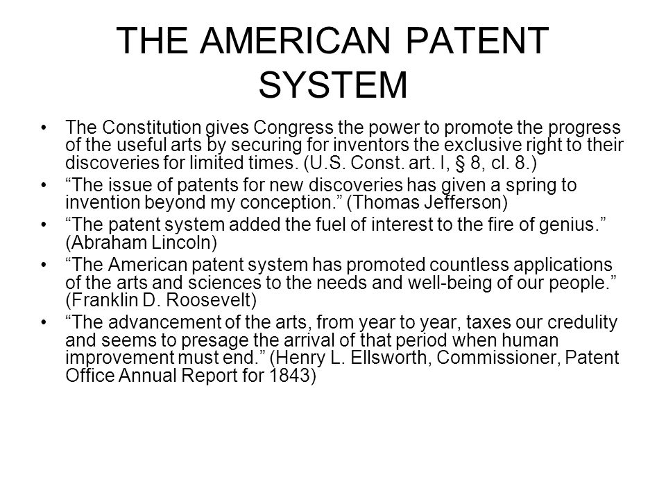 THE AMERICAN PATENT SYSTEM The Constitution gives Congress the power to promote the progress of the useful arts by securing for inventors the exclusive right to their discoveries for limited times.