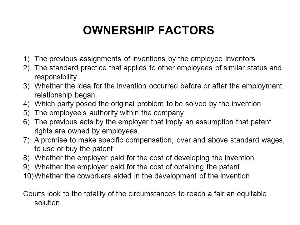 OWNERSHIP FACTORS 1)The previous assignments of inventions by the employee inventors. 2)The standard practice that applies to other employees of simil