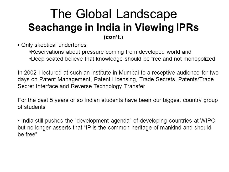 The Global Landscape Seachange in India in Viewing IPRs (cont.) Only skeptical undertones Reservations about pressure coming from developed world and Deep seated believe that knowledge should be free and not monopolized In 2002 I lectured at such an institute in Mumbai to a receptive audience for two days on Patent Management, Patent Licensing, Trade Secrets, Patents/Trade Secret Interface and Reverse Technology Transfer For the past 5 years or so Indian students have been our biggest country group of students India still pushes the development agenda of developing countries at WIPO but no longer asserts that IP is the common heritage of mankind and should be free