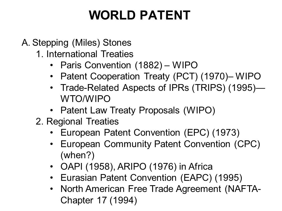 WORLD PATENT A.Stepping (Miles) Stones 1.International Treaties Paris Convention (1882) – WIPO Patent Cooperation Treaty (PCT) (1970)– WIPO Trade-Rela
