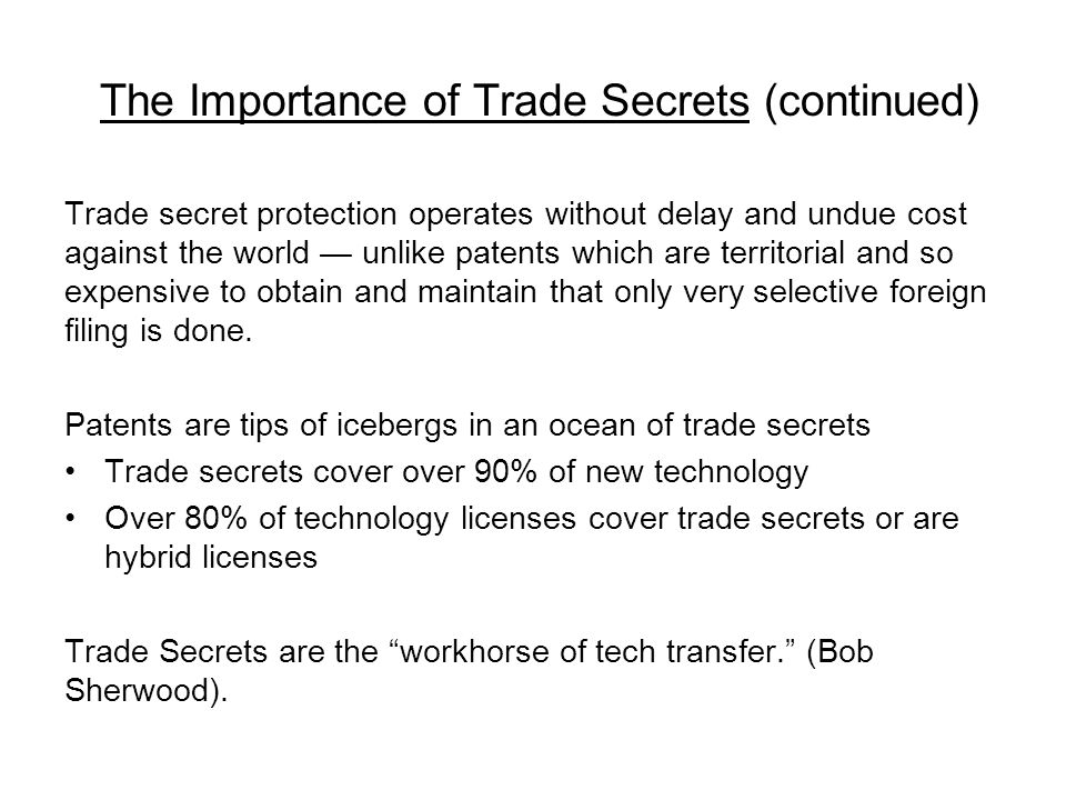 The Importance of Trade Secrets (continued) Trade secret protection operates without delay and undue cost against the world unlike patents which are t