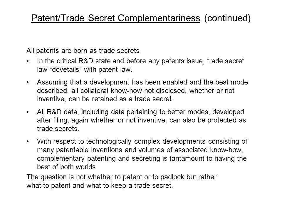 Patent/Trade Secret Complementariness (continued) All patents are born as trade secrets In the critical R&D state and before any patents issue, trade