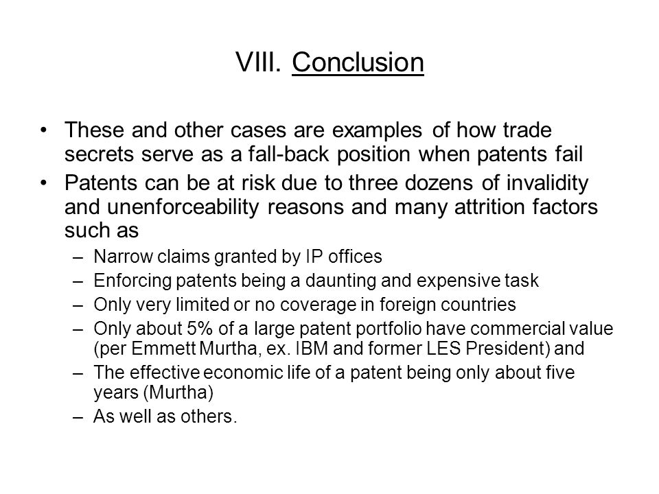 VIII. Conclusion These and other cases are examples of how trade secrets serve as a fall-back position when patents fail Patents can be at risk due to