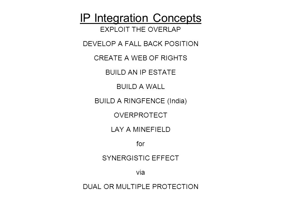 IP Integration Concepts EXPLOIT THE OVERLAP DEVELOP A FALL BACK POSITION CREATE A WEB OF RIGHTS BUILD AN IP ESTATE BUILD A WALL BUILD A RINGFENCE (Ind