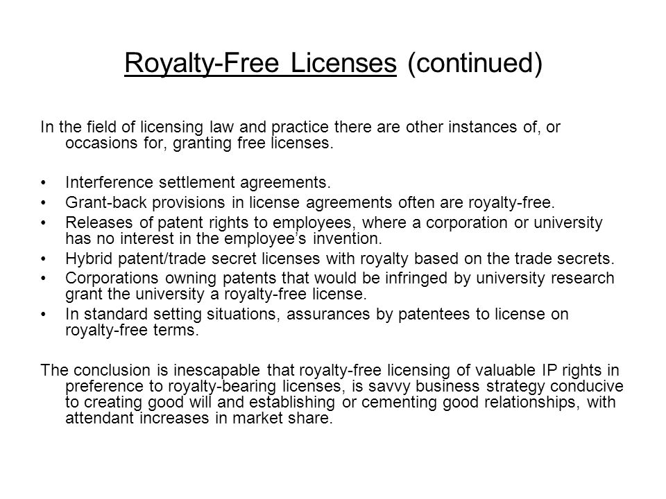 Royalty-Free Licenses (continued) In the field of licensing law and practice there are other instances of, or occasions for, granting free licenses.