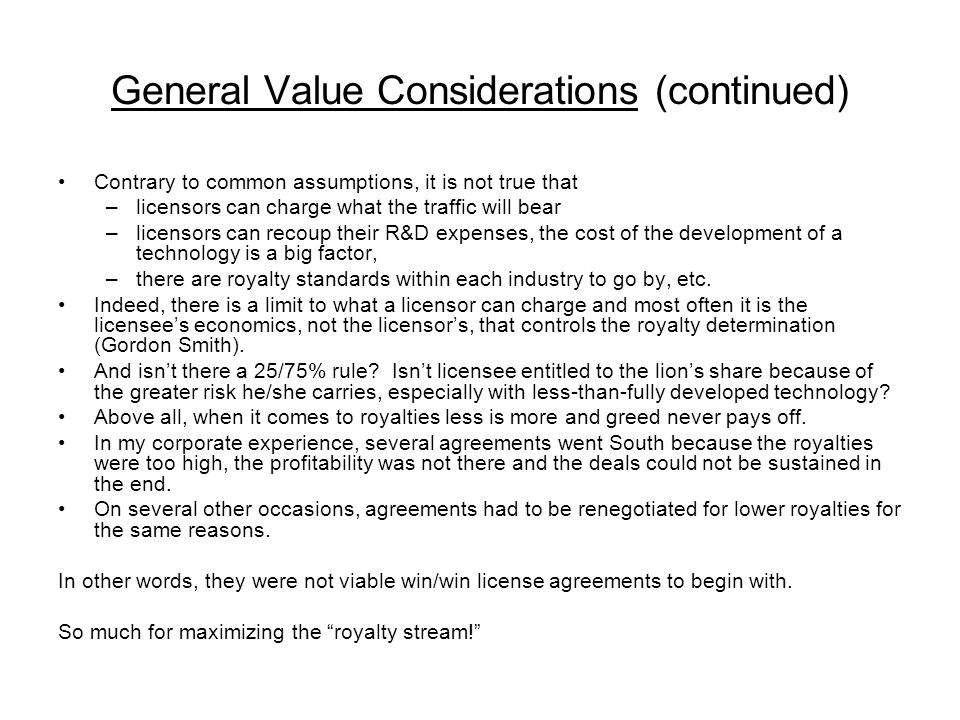 General Value Considerations (continued) Contrary to common assumptions, it is not true that –licensors can charge what the traffic will bear –licensors can recoup their R&D expenses, the cost of the development of a technology is a big factor, –there are royalty standards within each industry to go by, etc.