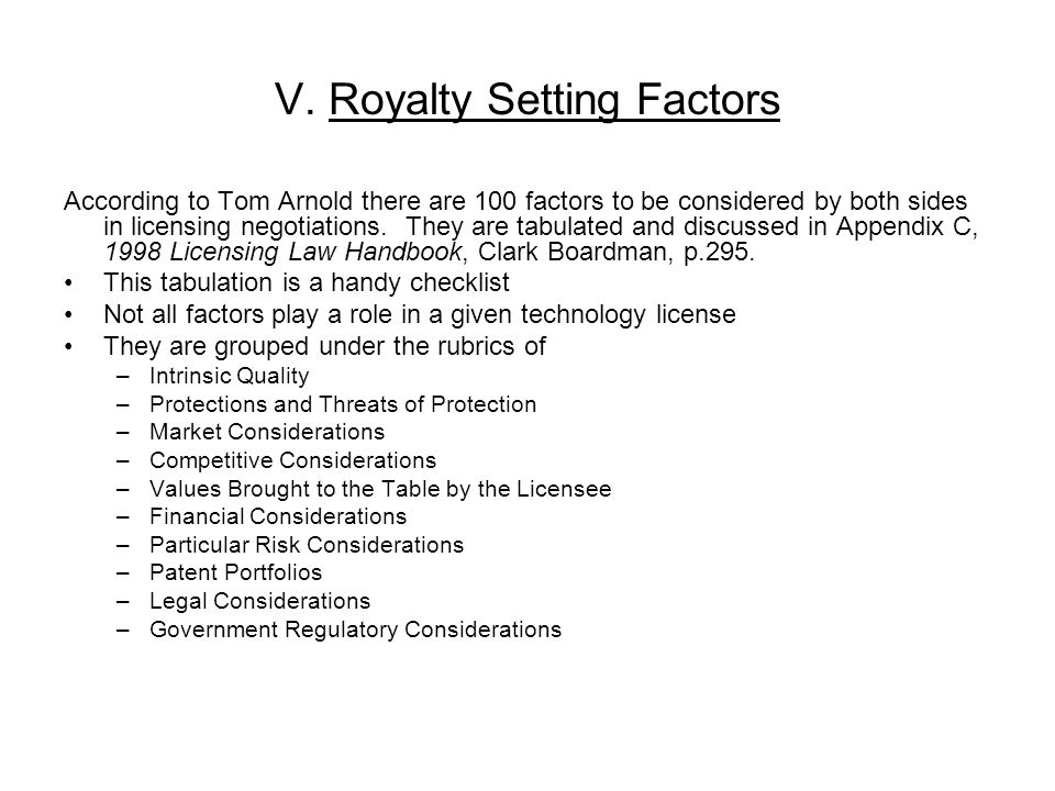 V. Royalty Setting Factors According to Tom Arnold there are 100 factors to be considered by both sides in licensing negotiations. They are tabulated