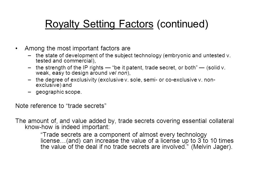 Royalty Setting Factors (continued) Among the most important factors are –the state of development of the subject technology (embryonic and untested v.