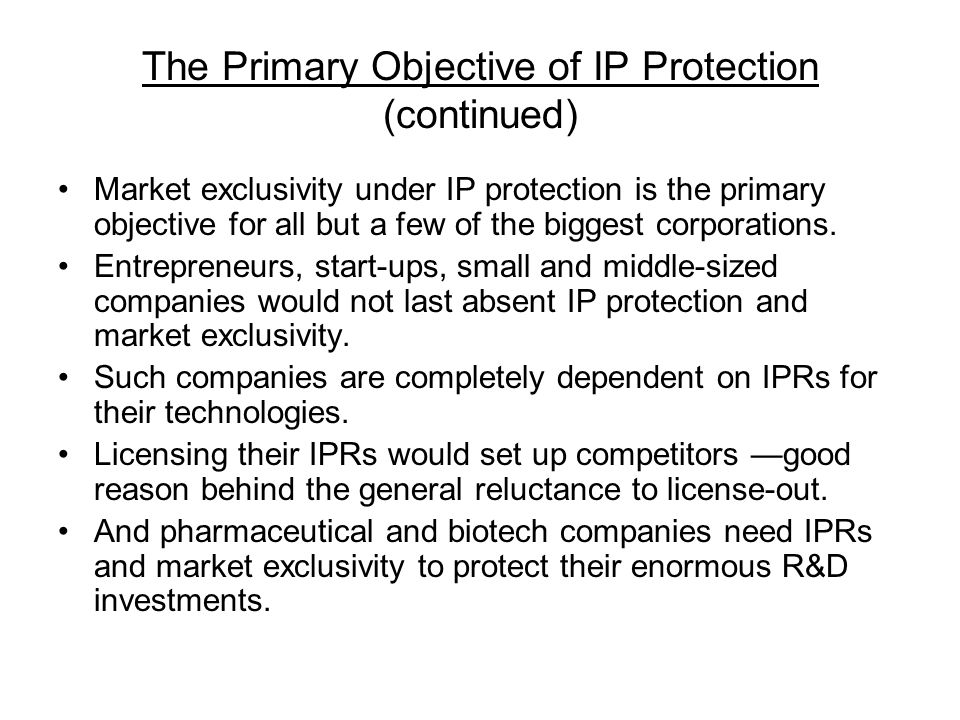 The Primary Objective of IP Protection (continued) Market exclusivity under IP protection is the primary objective for all but a few of the biggest co