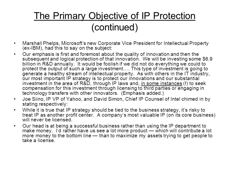 The Primary Objective of IP Protection (continued) Marshall Phelps, Microsofts new Corporate Vice President for Intellectual Property (ex-IBM), had this to say on the subject: Our emphasis is first and foremost about the quality of innovation and then the subsequent and logical protection of that innovation.
