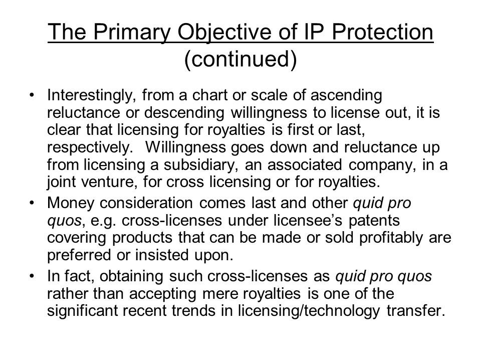 The Primary Objective of IP Protection (continued) Interestingly, from a chart or scale of ascending reluctance or descending willingness to license out, it is clear that licensing for royalties is first or last, respectively.