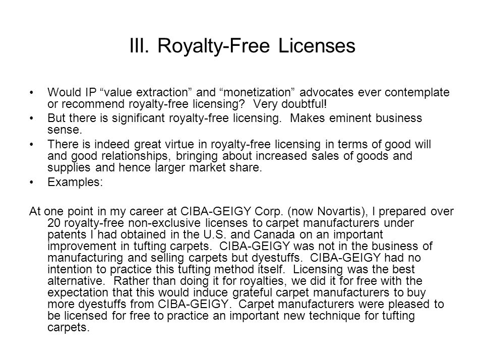 III. Royalty-Free Licenses Would IP value extraction and monetization advocates ever contemplate or recommend royalty-free licensing? Very doubtful! B