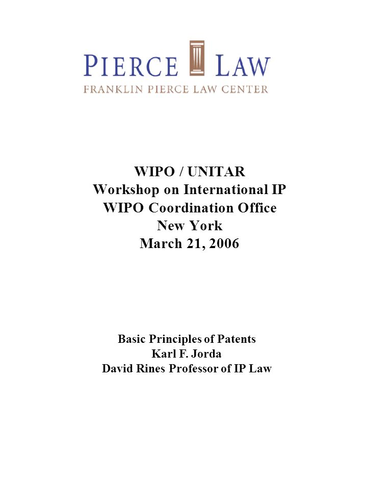 WIPO / UNITAR Workshop on International IP WIPO Coordination Office New York March 21, 2006 Basic Principles of Patents Karl F. Jorda David Rines Prof