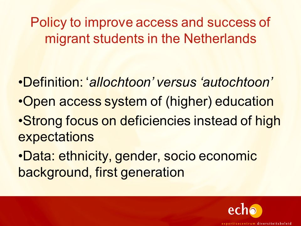 Policy to improve access and success of migrant students in the Netherlands Definition: allochtoon versus autochtoon Open access system of (higher) ed