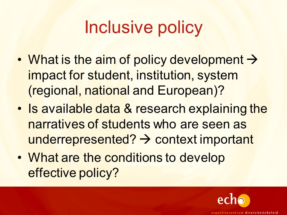 Inclusive policy What is the aim of policy development impact for student, institution, system (regional, national and European)? Is available data &