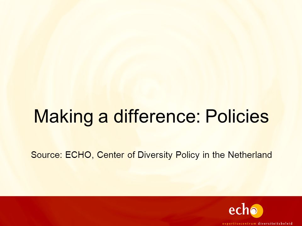 Making a difference: Policies Source: ECHO, Center of Diversity Policy in the Netherland