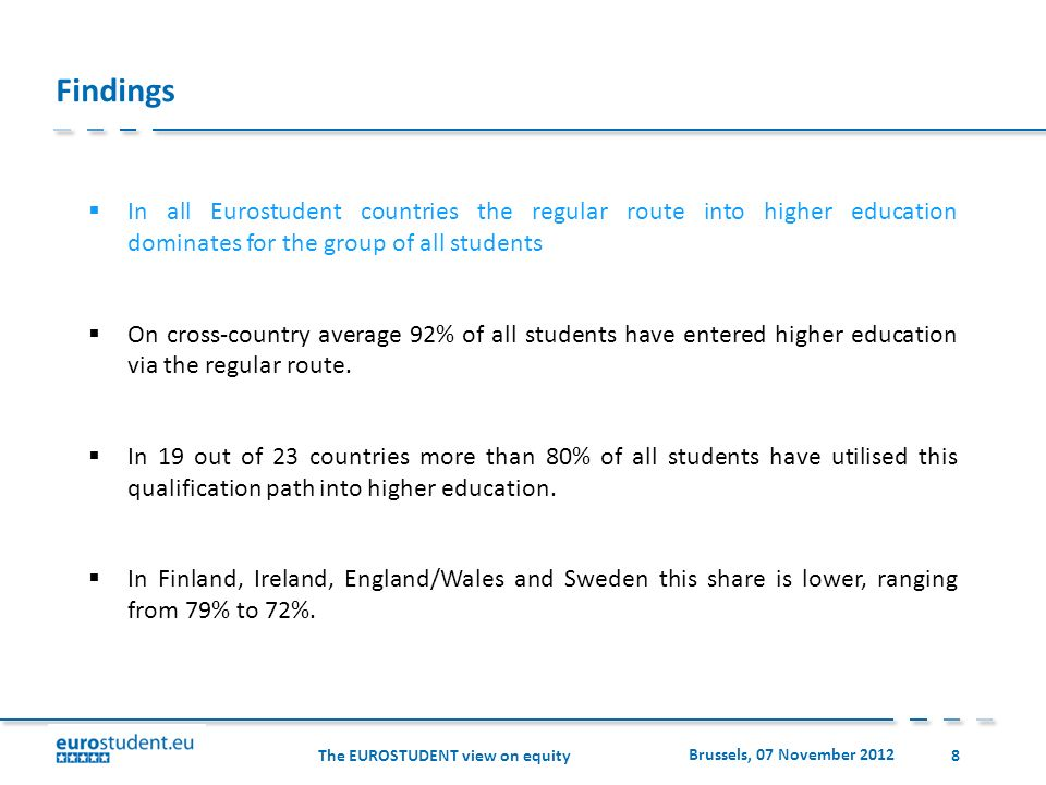 The EUROSTUDENT view on equity Brussels, 07 November 2012 8 Findings In all Eurostudent countries the regular route into higher education dominates for the group of all students On cross-country average 92% of all students have entered higher education via the regular route.